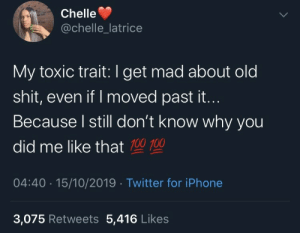 toxic: Chelle  @chelle_latrice  My toxic trait:I get mad about old  shit, even if I moved past it...  Because I still don't know why you  did me like that 100 100  04:40 · 15/10/2019 · Twitter for iPhone  3,075 Retweets 5,416 Likes
