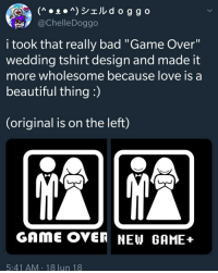 "Bad, Beautiful, and Love: @ChelleDoggo  i took that really bad ""Game Over""  wedding tshirt design and made it  more wholesome because love is a  beautiful thing :  (original is on the left)  GAME OVER NEW GAME+  5:41 AM 18 lun 18 <p>Wholesome tweet</p>"