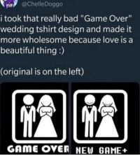 "Bad, Beautiful, and Love: @ChelleDoggo  i took that really bad ""Game Over""  wedding tshirt design and made it  more wholesome because love is a  beautiful thing :)  (original is on the left)  GAmE OVER NEW GAME+ New Game Plus!"