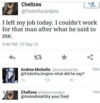 Work, Today, and Andrea: Chellzea  @FedorhaJergins  I left my job today. I couldn't work  for that man after what he said to  me.  4:40 PM 27 Sep 15  Andrea Michelle lmAndreaKitty  @FedorhaJergins what did he say?  20m  Chellzea @Fedorha Jergins  @lmAndreaKitty your fired  19m
