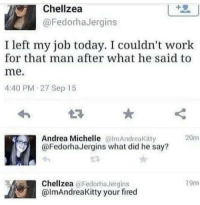 Work, Today, and Andrea: Chellzea  @FedorhaJergins  I left my job today. I couldn't work  for that man after what he said to  me.  4:40 PM 27 Sep 15  Andrea Michelle mAndreaKitty  @FedorhaJergins what did he say?  20m  Chellzea @Fedorha Jergins  @lmAndreaKitty your fired  19m