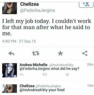 Dank, Memes, and Target: Chellzea  @FedorhaJergins  I left my job today. I couldn't work  for that man after what he said to  me.  4:40 PM 27 Sep 15  Andrea Michelle lmAndreaKitty  @FedorhaJergins what did he say?  20m  Chellzea @Fedorha Jergins  @lmAndreaKitty your fired  19m Hate when this happens by MrCrosy MORE MEMES