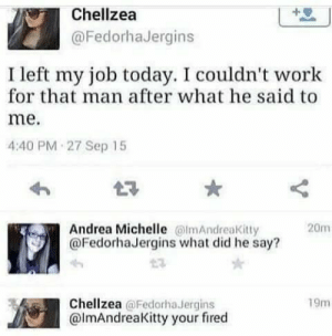 Fired #memes https://t.co/t40i11uWf7: Chellzea  @FedorhaJergins  I left my job today. I couldn't work  for that man after what he said to  me.  4:40 PM 27 Sep 15  Andrea Michelle lmAndreakitty  @FedorhaJergins what did he say?  20m  Chellzea @Fedorha Jergins  @lmAndreaKitty your fired  19m  ITm Fired #memes https://t.co/t40i11uWf7