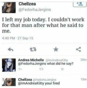 1#######: Chellzea  @FedorhaJergins  left my job today. I couldn't work  for that man after what he said to  me.  4:40 PM 27 Sep 15  Andrea Michelle @lmAndreaKitty  @FedorhaJergins what did he say?  20m  Chellzea @Fedorha.Jergins  @ImAndreaKitty your fired  19m 1#######