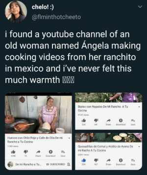 this made me miss my grandma :(: chelo!:  @fiminthotcheeto  i found a youtube Channel of an  old woman named Ángela making  cooking videos from her ranchito  in mexico and i've never felt this  much warmth MM  Bistec con Nopales De Mi Rancho A Tu  Cocina  912K views  55K  641  Share  Download  Save  Huevos con Chile Rojo y Cafe de Olla De mi  Rancho a Tu Cocina  Quesadillas de Comal y Atolito de Avena De  1.4M views  mi Racho A Tu Cocina  639K views  Download  109K  1K  Share  Save  De mi Rancho a Tu...  SUBSCRIBED  Share  55K  467  Download  Save this made me miss my grandma :(