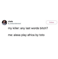 Best song ever!: chels  Follow  @_chelsunderwood  my killer: any last words bitch?  me: alexa play africa by toto Best song ever!