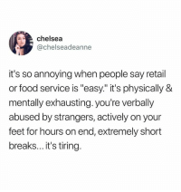 "Chelsea, Food, and Humans of Tumblr: chelsea  @chelseadeanne  it's so annoying when people say retail  or food service is ""easy."" it's physically &  mentally exhausting. you're verbally  abused by strangers, actively on your  feet for hours on end, extremely short  breaks... it's tiring."