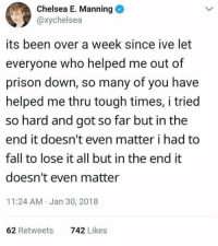Chelsea, Fall, and Prison: Chelsea E. Manning  @xychelsea  its been over a week since ive let  everyone who helped me out of  prison down, so many of you have  helped me thru tough times, i tried  so hard and got so far but in the  end it doesn't even matter i had to  fall to lose it all but in the end it  doesn't even matter  11:24 AM Jan 30, 2018  62 Retweets  742 Likes