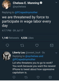 Chelsea, Dude, and Iphone: Chelsea E. Manning  @xychelsea  Replying to @PCrapedmymother  we are threatened by force to  participate in wage labor every  day  4:17 PM 09 Jul 17  1,140 Retweets 4,526 Likes  Liberty Lou @sweet-lou4·0s  Replying to @xychelsea and  @PCrapedmymother  Lol who threatens you to go to work?  You work because you want the newest  IPhone to tweet about how oppressive  capitalism is. (GC) Fuck this dude
