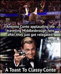 Chelsea, Football, and Memes: CHELSEA FC.C  Antonio Conte applauding the  traveling Middlesbrough fans Ome  S  after they just got relegated.  Troll Football  A Toast To Classy Conte