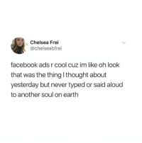 Chelsea, Facebook, and Funny: Chelsea Frei  @chelseabfrei  facebook ads r cool cuz im like oh look  that was the thing I thought about  yesterday but never typed or said alouc  to another soul on earth Are you watching me Zuck?? Because thank you for paying attention. (@chelseafrei)