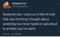 Chelsea, Facebook, and Cool: Chelsea Frei  @chelseabfrei  facebook ads r cool cuz im like oh look  that was the thing I thought about  yesterday but never typed or said aloud  to another soul on earth  11/7/17, 12:34 PM
