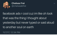 Chelsea, Facebook, and Cool: Chelsea Frei  @chelseabfrei  facebook ads r cool cuz im like oh look  that was the thing l thought about  yesterday but never typed or said aloud  to another soul on earth  11/7/17, 12:34 PM