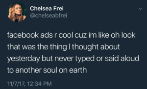 facebook ads: Chelsea Frei  @chelseabfrei  facebook ads r cool cuz im like oh look  that was the thing I thought about  yesterday but never typed or said aloud  to another soul on earth  11/7/17, 12:34 PM