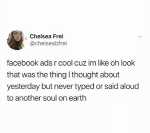 Facebook knows about me. via /r/funny https://ift.tt/2CB0WaI: Chelsea Frei  @chelseabfrei  facebook ads r cool cuz im like oh look  that was the thing l thought about  yesterday but never typed or said aloud  to another soul on earth Facebook knows about me. via /r/funny https://ift.tt/2CB0WaI