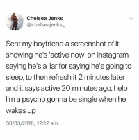 Chelsea, Instagram, and Help: Chelsea Jenks  @chelseajenks_  Sent my boyfriend a screenshot of it  showing he's 'active now' on Instagram  saying he's a liar for saying he's going to  sleep, to then refresh it 2 minutes later  and it says active 20 minutes ago, help  I'm a psycho gonna be single when he  wakes up  30/03/2018, 12:12 am @pubity is a must follow 😂