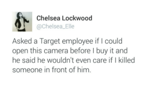 Chelsea, Target, and Camera: Chelsea Lockwood  @Chelsea_Elle  Asked a Target employee if I could  open this camera before I buy it and  he said he wouldn't even care if I killed  someone in front of him.