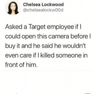 Retail kills your soul: Chelsea Lockwood  @chelsealockwood  Asked a Target employee if I  could open this camera before l  buy it and he said he wouldn't  even care if I killed someone in  front of him Retail kills your soul