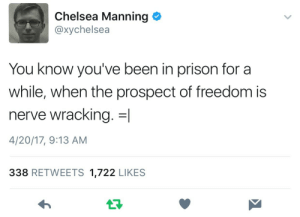 This almost made me cry: Chelsea Manning  @xychelsea  You know you've been in prison for a  while, when the prospect of freedom is  nerve wracking. =1  4/20/17, 9:13 AM  338 RETWEETS 1,722 LIKES This almost made me cry