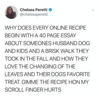 Chelsea, Dogs, and Fall: Chelsea Peretti  @chelseaperetti  WHY DOES EVERY ONLINE RECIPE  BEGIN WITH A 40 PAGE ESSAY  ABOUT SOMEONES HUSBAND DOG  AND KIDS AND A BRISK WALK THEY  TOOK IN THE FALL AND HOW THEY  LOVE THE CHANGING OF THE  LEAVES AND THEIR DOGS FAVORITE  TREAT. GIMME THE RECIPE HON MY  SCROLL FINGER HURTS Post 1615: thank u