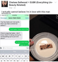 😂😍: Chelsea Sellwood EUBR (Everything Un  Beauty Related)  1 hr  I actually cannot believe I'm in love with this man  Featured @will ent  boo Spark NZF  8:39 PM  T 17%  Messages  Aaron Clark Work  Deta  Yup hey babe just real quick,  have you had a cereal bar  before  Yeah babe have why's that  Check snapchat babe, don't  know what I'm doing wrong it's  not breaking up its just one  piece?  Is that a joke baby  OMG I'll call  ou ext Message  Ser  The  W E R T Y U I O I  K I 😂😍