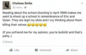 memehumor:  I feel like shooting up a school…: Chelsea Smile  32 mins  Reading about the school shooting in April 1999 makes me  want to shoot up a school in remembrance of Eric and  Dylan. They are legit my idols and I cry thinking about them  killing their selves.零零零  (lf you unfriend me for my opinion, you're bullshit and that's  petty.)  2 Shares  Like  Share  Comment memehumor:  I feel like shooting up a school…