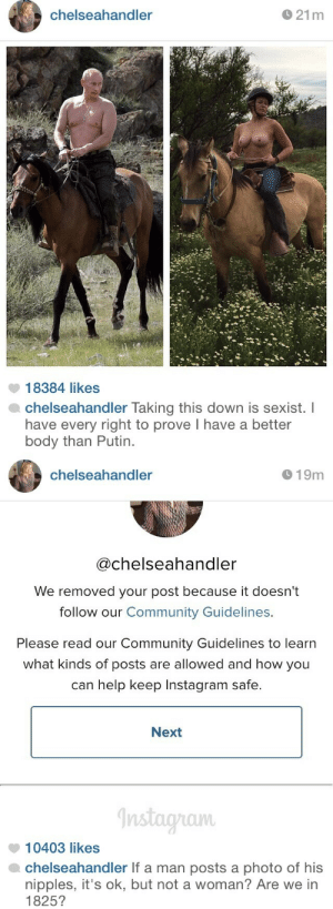 legalmexican:  meqasceptile:  vladamirpoutine:  vladamirpoutine:  Chelsea Handler on Instagram's sexist flagging.  an update: after Instagram removed the photo twice, Handler reposted it and added:  Can't not have this on my blog  yasssss : chelseahandler  O 21m  18384 likes  chelseahandler Taking this down is sexist. I  have every right to prove I have a better  body than Putin.   chelseahandler  O 19m  @chelseahandler  We removed your post because it doesn't  follow our Community Guidelines.  Please read our Community Guidelines to learn  what kinds of posts are allowed and how you  can help keep Instagram safe.  Next  Instagram  10403 likes  chelseahandler If a man posts a photo of his  nipples, it's ok, but not a woman? Are we in  1825? legalmexican:  meqasceptile:  vladamirpoutine:  vladamirpoutine:  Chelsea Handler on Instagram's sexist flagging.  an update: after Instagram removed the photo twice, Handler reposted it and added:  Can't not have this on my blog  yasssss