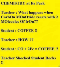 Memes, Coffee, and 🤖: CHEMISTRY at Its Peak  Teacher: What happens when  Carbon Monoxide reacts with 2  Molecules of Iron??  Student COFFEE  Teacher How 99  Student CO 2Fe COFFEE  Teacher Shocked Student Rocks