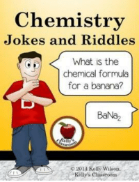 chemistry: Chemistry  Jokes and Riddles  What is the  chemical formula  for a banana?  BaNa  201 Kelly Wilson.  Kelly's classroom