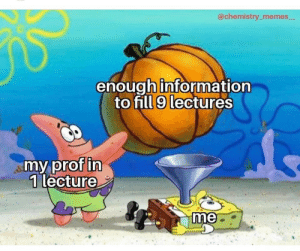 Lecture: @chemistry_memes  enough information  to fill 9 lectures  my prof in  1 lecture  me