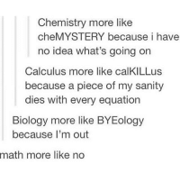Memes, Brain, and Math: Chemistry more like  cheMYSTERY because i have  no idea what's going on  Calculus more like calKILLus  because a piece of my sanity  dies with every equation  Biology more like BYEology  because I'm out  math  more like no cant relate i dont do any of these subjects thank the lord for my minimal brain capacity 🤟🏼😔🤟🏼