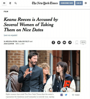 failnation:  Keanu's Hollywood Scandal: CheNewMorkTimes  SUBSCRIBE NOW LOG IN  FILM  Keanu Reeves is Accused by  Several Women of Takin  Them on Nice Dates  Leer en español  By MELENA RYZIK, CARA BUCKLEY and  JODI KANTOR NOV 11, 2017  Eight women have told The New York Times that the actor's  reputation for kindness and humanity is entirely true, saying  Oy  bed failnation:  Keanu's Hollywood Scandal