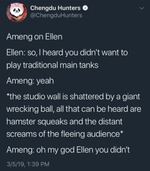 God, Oh My God, and Yeah: Chengdu Hunters  @ChengduHunters  Ameng on Ellen  Ellen: so, I heard you didn't want to  play traditional main tanks  Ameng: yeah  the studio wall is shattered by a giant  wrecking ball, all that can be heard are  hamster squeaks and the distant  screams of the fleeing audience*  Ameng: oh my god Ellen you didn't  3/5/19, 1:39 PM