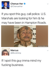 Dank, Fucking, and Memes: Chenue Her  @ChenueHer  If you spot this guy, call police. U.S.  Marshals are looking for him & he  may have been in Hampton Roads.  6  3  6  FB@DANK MEMEOLOGY  Marcus  Thot  BlvckGrip  If I spot this guy imma mind my  fucking business Hell naw