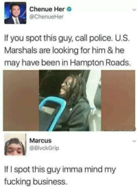 Fucking, Police, and Business: Chenue Her  @ChenueHer  If you spot this guy, call police. U.S  Marshals are looking for him & he  may have been in Hampton Roads.  Marcus  BlvckGrip  If I spot this guy imma mind my  fucking business.