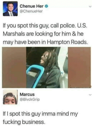 Dank, Fucking, and Memes: Chenue Her  @ChenueHer  If you spot this guy, call police. U.S  Marshals are looking for him & he  may have been in Hampton Roads.  Marcus  BlvckGrip  If I spot this guy imma mind my  fucking business. That aint part of my job by alliwanabeiselchapo MORE MEMES