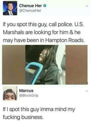 Fucking, Police, and Run: Chenue Her  @ChenueHer  If you spot this guy, call police. U.S.  Marshals are looking for him & he  may have been in Hampton Roads.  Marcus  @BlvckGrip  If I spot this guy imma mind my  fucking business. Run tf away