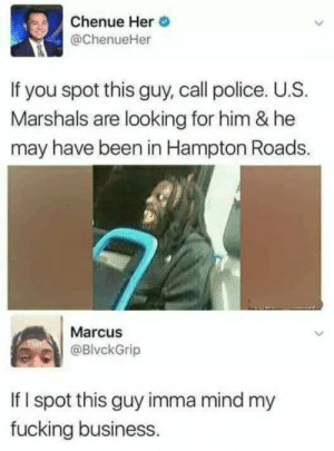 I ain't see shit.: Chenue Her  @ChenueHer  If you spot this guy, call police. U.S.  Marshals are looking for him & he  may have been in Hampton Roads.  Marcus  @BlvckGrip  If I spot this guy imma mind my  fucking business. I ain't see shit.