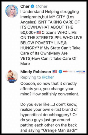 "Bad, Cher, and Hungry: Cher @cher  I Understand Helping struggling  Immigrants,but MY CITY (Los  Angeles) ISNT TAKING CARE OF  ITS OWN WHAT ABOUT THE  50,000+ Citizens WHO LIVE  ON THE STREETS.PPL WHO LIVE  BELOW POVERTY LINE,&  HUNGRY? If My State Can't Take  Care of Its Own (Many Are  VETS)How Can it Take Care Of  More  Mindy RobinsonREDF YOU!  Replying to @cher  Oooooh, so now that it directly  affects you, you change your  mind? How selfishly convenient.  Do you ever like...l don't know,  realize your own elitist brand of  hypocritical douchbaggery? Or  do you guys just go around  patting each other on the back  and saying ""Orange Man Bad?"" This ""let's send all the illegals to sanctuary cities"" is proving to be the most genius Trump rouse ever....  https://twitter.com/iheartmindy/status/1117567265094848513?s=21"
