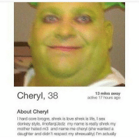 Af, Dank, and Donkey: Cheryl, 38  13 miles away  active 17 hours ago  About Cheryl  I hard core brogre, shrek is love shrek is life, I sex  donkey style. #nofarqUadz my name is really shrek my  mother hated m3 and name me cheryl (she wanted a  daughter and didn't respect my shrexuality) I'm actualy My panties are damp AF