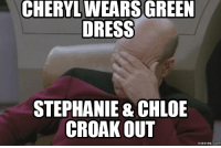 stephanie: CHERYL WEARS GREEN  DRESS  STEPHANIE & CHLOE  CROAK OUT  memes. COM