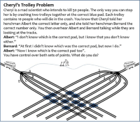 "Nice one, @Peter Kapitola: Cheryl's Trolley Problem  Cheryl is a mad scientist who intends to kill 50 people. The only way you can stop  her is by crashing two trolleys together at the correct blue pad. Each trolley  contains 10 people who will die in the crash. You know that Cheryl told her  henchman Albert the correct letter only, and she told her henchman Bernard the  correct number only. You then overhear Albert and Bernard talking while they are  looking at the tracks.  Albert: ""I don't know which is the correct pad, but l know that you don't know  either  Bernard: ""At first l didn't know which was the correct pad, but now l do.""  Albert: ""Now know which is the correct pad too"".  You have control over both sets of points. What do you do? Nice one, @Peter Kapitola"