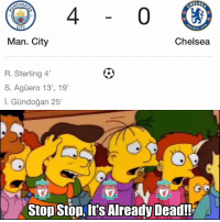 "Chelsea, Memes, and The Game: CHES  ELSE  4  0  10  94  CITY  BALL C  Man. City  Chelsea  R. Sterling 4""  S. Agüero 13', 19""  I. Gündoğan 25'  LIVERPOOL  LIVERPOOL  LIVERPOOL  Stop Stop,It's Already Dead!! 25 minutes into the game... 😱"