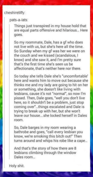 "The tale of Dale and his GFomg-humor.tumblr.com: cheshiretiffy:  pats-a-lats:  Things just transpired in my house hold that  are equal parts offensive and hilarious.. Here  goes.  So my roommate, Dale, has a gf who does  not live with us, but she's here all the time.  So Sunday when my gf was her we were on  the couch and we kissed (scandalous, I  know) and she saw it, and I'm pretty sure  that's the first time she's seen us be  affectionate, that's neither here nor there.  So today she tells Dale she's ""uncomfortable  here and wants him to move out because she  thinks me and my lady are going to hit on her  or something, she doesn't like living with  lesbians, cause it's not ""normal"", so now I'm  pissed. Then, Dale goes, ""well you don't live  here, so it shouldn't be a problem, just stop  coming over"".things escalated and Dale is  trying to break up with her, but she won't  leave our house.she locked herself in Dales  room.  So, Dale barges in my room wearing a  bathrobe and goes, ""call every lesbian you  know, we're smoking this bitch out!"" Then  turns around and whips his robe like a cape.  And that's the story of how there are 8  lesbians climbing through the window  Dales room.  Holy shit. The tale of Dale and his GFomg-humor.tumblr.com"