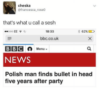 Absolute madman😂 @memezar post the most hilarious memes, go follow🙏🏽: cheska  @francesca_rose0  that's what u call a sesh  18:33  bbc.co.uk  BBC  NEWS  Polish man finds bullet in head  five years after party Absolute madman😂 @memezar post the most hilarious memes, go follow🙏🏽