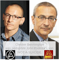 JOHN PODESTA IS NOW SUSPECTED IN THE MURDER OF HIS BASTARD SON: LINKIN PARK'S CHESTER BENNINGTON By John Miranda It is safe to say that Podesta is also the chief suspect of being the 'family friend' who molested and raped Chester as a child. Linkin Park coincidentally had a 'broken Pedophile symbol' for their bands logo. Obviously this was no fkn coincidence. Bennington was beginning to become vocal about the horror he endured during his childhood, the logical and plausible conclusion is that Podesta had him silenced. The murder of Bennington, brings new focus upon the blatantly staged suicide of singer Chris Cornell who was also becoming a voice speaking out about organized Pedophile Syndicates in the entertainment business, government and society at large. Cornell and Bennington were close friends. Bennington even being the Godfather to one of Cornell's daughters. These murders and you have to be a damn fool to not understand these men were both fkn murdered, will not go unanswered. It is time for the arrest of the murdering psychopath predator pedophile John Podesta. RIP Chester. RIP Chris. It is rumored that Chester Bennington from Linkin Park was John Podesta's bastard child. Chester Bennington struggled his whole life with mental health issues as a result of being molested as a child. Chester Pennington's parents divorced when Chester was 9 years old after his father found out his mother was messing around. Chester Bennington's mother Elaine had an affair with John Podesta. Chester Bennington received a grant from the Clinton Foundation as a result of John Podesta's influence. John Podesta personally knew he was Chester's biological father, something that was not revealed to Chester until much later in years possibly just recently. It could be that after Chester Bennington found out who his real father was he was stricken with sorrow and anger. He possibly then looked into John Podesta to find out that Podesta was involved with child sex pedophile Rings linked
