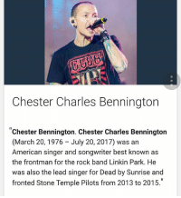 "Memes, The Rock, and American: Chester Charles Bennington  ""Chester Bennington. Chester Charles Bennington  (March 20, 1976 July 20, 2017) was an  American singer and songwriter best known as  the frontman for the rock band Linkin Park. He  was also the lead singer for Dead by Sunrise and  fronted Stone Temple Pilots from 2013 to 2015."" Rip"
