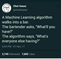 "Asks, Machine Learning, and Nov: Chet Haase  @chethaase  A Machine Learning algorithm  walks into a bar.  The bartender asks, ""What'll you  have?""  The algorithm says, ""What's  everyone else having?""  6:54 PM 01 Nov 17  3,749 Retweets 7,605 Likes whats everyone elses title"