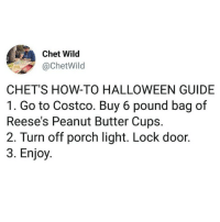 Costco, Halloween, and Memes: Chet Wild  @ChetWild  CHET'S HOW-TO HALLOWEEN GUIDE  1. Go to Costco. Buy 6 pound bag of  Reese's Peanut Butter Cups.  2. Turn off porch light. Lock door.  3. Enjoy evening plans 🎃🎃 (@chetwild)