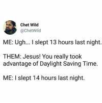 Ass, Jesus, and Memes: Chet Wild  @ChetWild  ME: Ugh... I slept 13 hours last night.  THEM: Jesus! You really took  advantage of Daylight Saving Time.  ME: I slept 14 hours last night. Tag yo sleepy-ass friend 😂😂 (@chetwild)